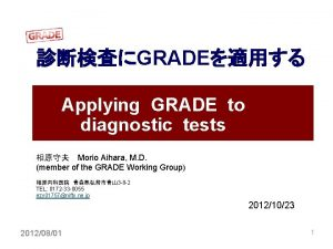 GRADE Applying GRADE to diagnostic tests Morio Aihara