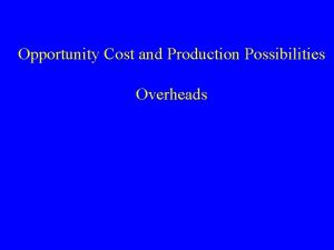 Opportunity Cost and Production Possibilities Overheads Opportunity Cost