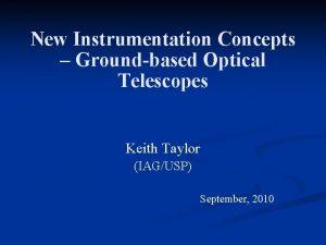 New Instrumentation Concepts Groundbased Optical Telescopes Keith Taylor