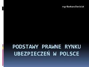 mgr Barbara Denisiuk PODSTAWY PRAWNE RYNKU UBEZPIECZE W