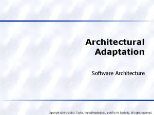 Architectural Adaptation Software Architecture Copyright Richard N Taylor