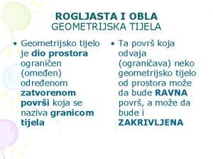 ROGLJASTA I OBLA GEOMETRIJSKA TIJELA Geometrijsko tijelo je
