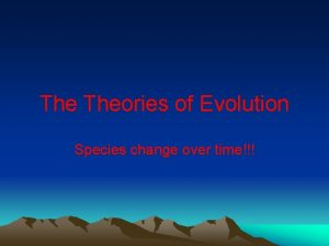 The Theories of Evolution Species change over time