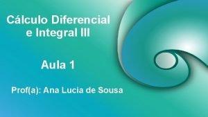 Clculo Diferencial e Integral III Aula 1 Profa