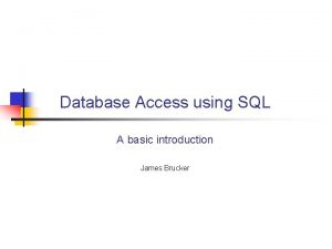 Database Access using SQL A basic introduction James
