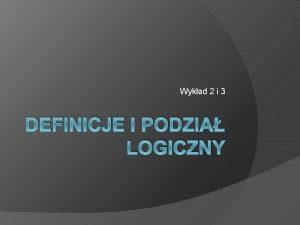 Wykad 2 i 3 DEFINICJE I PODZIA LOGICZNY