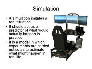 Simulation A simulation imitates a real situation It