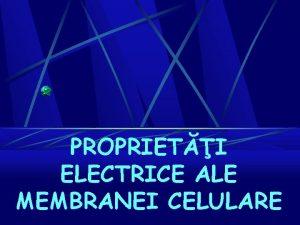 PROPRIETI ELECTRICE ALE MEMBRANEI CELULARE BIOELECTROGENEZA DEFINIIE CAUZE