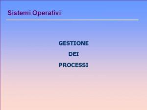 Sistemi Operativi GESTIONE DEI PROCESSI Processi n Concetto