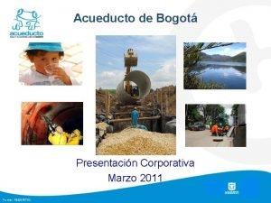 Acueducto de Bogot Presentacin Corporativa Marzo 2011 1