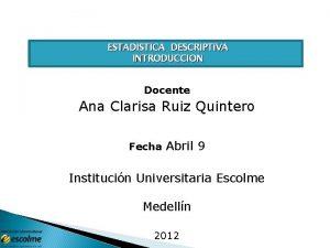 ESTADISTICA DESCRIPTIVA INTRODUCCION Docente Ana Clarisa Ruiz Quintero