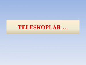 TELESKOPLAR TELESKOPTAN NCE Daha ok k toplamak Daha