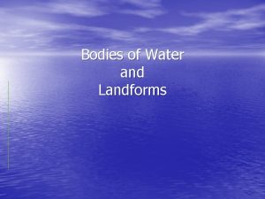 Bodies of Water and Landforms Oceans Large bodies