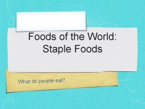 Foods of the World Staple Foods What do