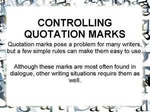 CONTROLLING QUOTATION MARKS Quotation marks pose a problem