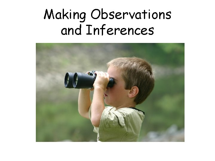 Making Observations and Inferences Observations Observations We use