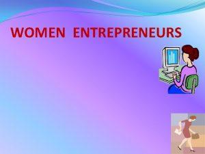 WOMEN ENTREPRENEURS INTRODUCTION Women entrepreneurship is the process