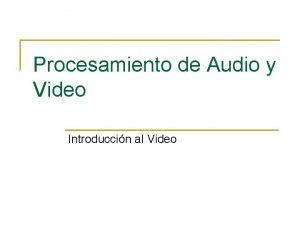 Procesamiento de Audio y Video Introduccin al Video