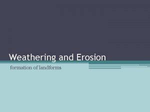 Weathering and Erosion formation of landforms weathering and