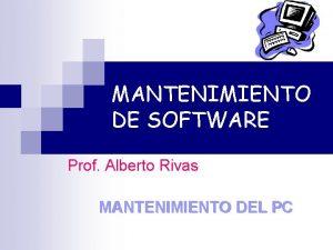 MANTENIMIENTO DE SOFTWARE Prof Alberto Rivas MANTENIMIENTO DEL