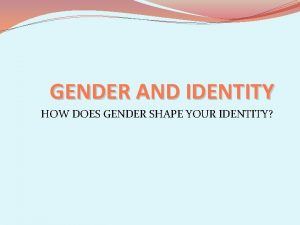 GENDER AND IDENTITY HOW DOES GENDER SHAPE YOUR
