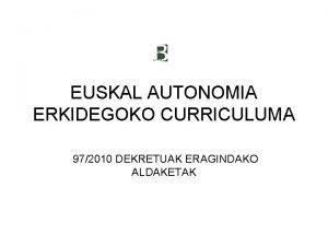 EUSKAL AUTONOMIA ERKIDEGOKO CURRICULUMA 972010 DEKRETUAK ERAGINDAKO ALDAKETAK