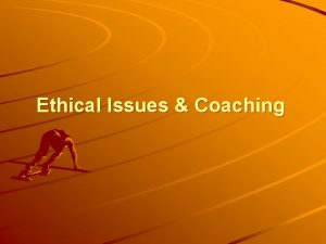 Ethical Issues Coaching OBJECTIVES To define morals ethics