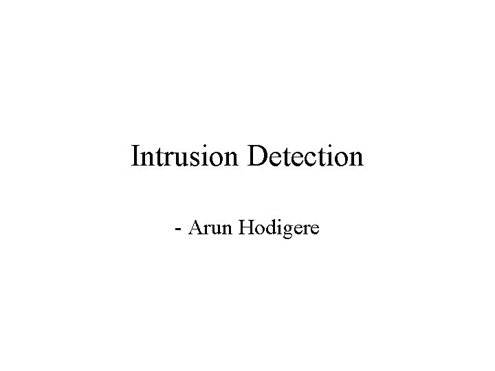 Intrusion Detection Arun Hodigere Intrusion and Intrusion Detection