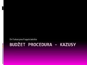 Dr Katarzyna Kopyciaska BUDET PROCEDURA KAZUSY Kazus 1