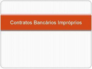 Contratos Bancrios Imprprios So aqueles que viabilizam a
