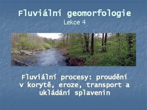 Fluviln geomorfologie Lekce 4 Fluviln procesy proudn v