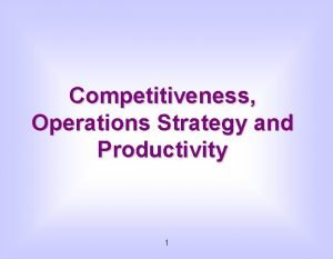 Competitiveness Operations Strategy and Productivity 1 Competitiveness The
