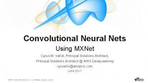 Convolutional Neural Nets Using MXNet Cyrus M Vahid