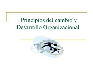 Principios del cambio y Desarrollo Organizacional El cambio