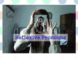 Reflexive Pronouns We use a reflexive pronoun As