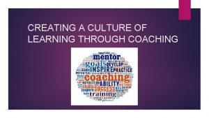 CREATING A CULTURE OF LEARNING THROUGH COACHING COACHING