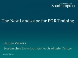 The New Landscape for PGR Training James Vickers