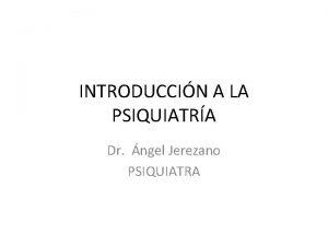 INTRODUCCIN A LA PSIQUIATRA Dr ngel Jerezano PSIQUIATRA