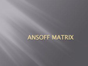 ANSOFF MATRIX Introduction The Ansoff Matrix is a