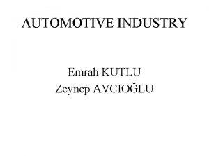 AUTOMOTIVE INDUSTRY Emrah KUTLU Zeynep AVCIOLU AUTOMOTIVE INDUSTRY
