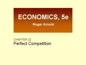 ECONOMICS 5 e Roger Arnold CHAPTER 22 Perfect