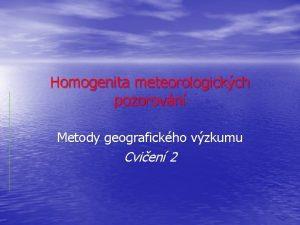 Homogenita meteorologickch pozorovn Metody geografickho vzkumu Cvien 2