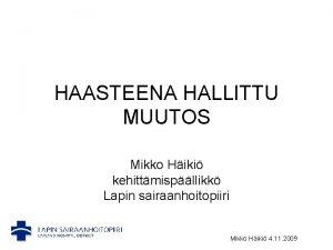 HAASTEENA HALLITTU MUUTOS Mikko Hiki kehittmispllikk Lapin sairaanhoitopiiri