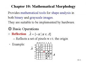 Chapter 10 Mathematical Morphology Provides mathematical tools for