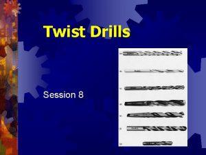 Twist Drills Session 8 Twist Drills Endcutting tools