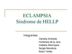 ECLAMPSIA Sndrome de HELLP Integrantes Daniela Andrade Hortensia