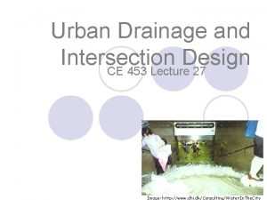 Urban Drainage and Intersection Design CE 453 Lecture