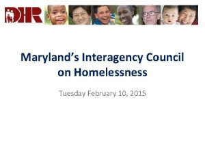 Marylands Interagency Council on Homelessness Tuesday February 10