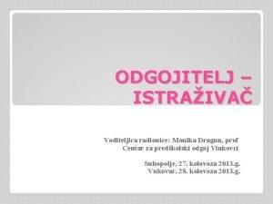 ODGOJITELJ ISTRAIVA Voditeljica radionice Monika Dragun prof Centar