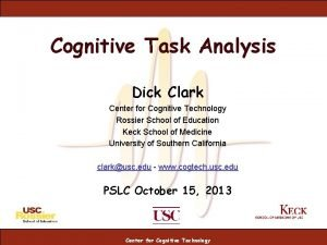 Cognitive Task Analysis Dick Clark Center for Cognitive